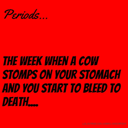 Periods... The week when a cow stomps on your stomach and you start to bleed to death....