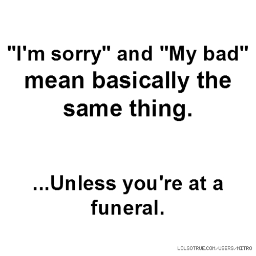 """I'm sorry"" and ""My bad"" mean basically the same thing. ...Unless you're at a funeral."