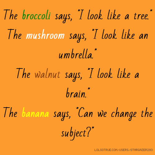 "The broccoli says, ""I look like a tree."" The mushroom says, ""I look like an umbrella."" The walnut says, ""I look like a brain."" The banana says, ""Can we change the subject?"""