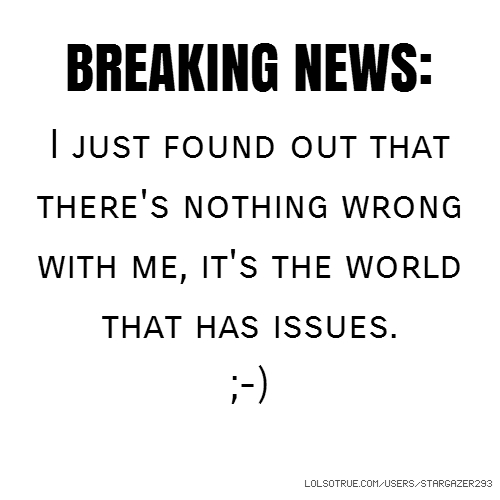 BREAKING NEWS: I just found out that there's nothing wrong with me, it's the world that has issues. ;-)