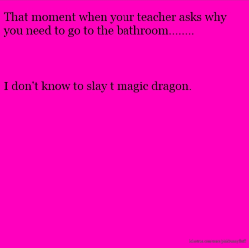 That moment when your teacher asks why you need to go to the bathroom........ I don't know to slay t magic dragon.