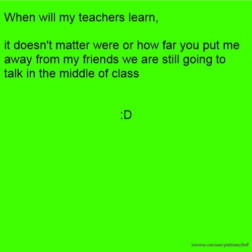 When will my teachers learn, it doesn't matter were or how far you put me away from my friends we are still going to talk in the middle of class :D