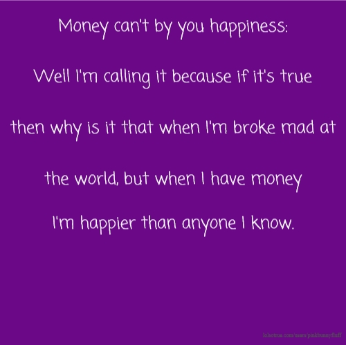 Money can't by you happiness: Well I'm calling it because if it's true then why is it that when I'm broke mad at the world, but when I have money I'm happier than anyone I know.