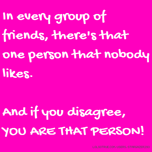 In every group of friends, there's that one person that nobody likes. And if you disagree, YOU ARE THAT PERSON!