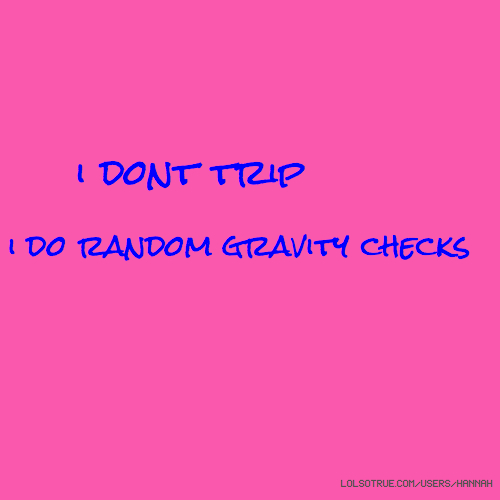 i dont trip i do random gravity checks