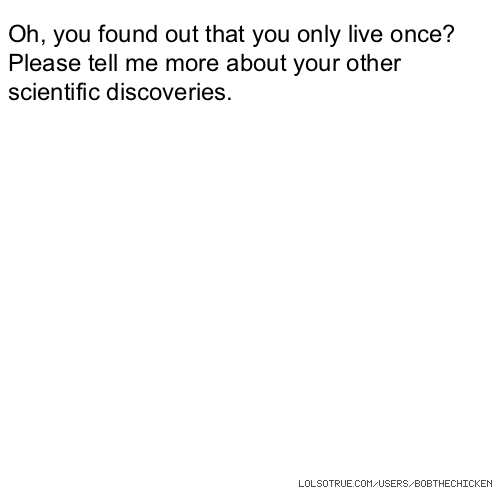 Oh, you found out that you only live once? Please tell me more about your other scientific discoveries.