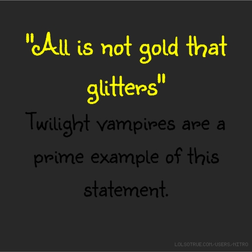 """All is not gold that glitters"" Twilight vampires are a prime example of this statement."