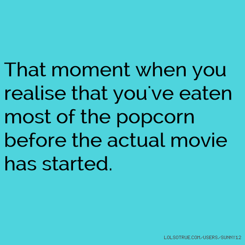 That moment when you realise that you've eaten most of the popcorn before the actual movie has started.