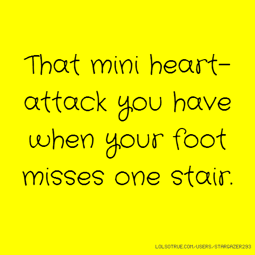 That mini heart-attack you have when your foot misses one stair.