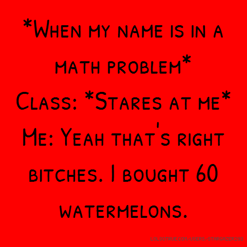 *When my name is in a math problem* Class: *Stares at me* Me: Yeah that's right bitches. I bought 60 watermelons.
