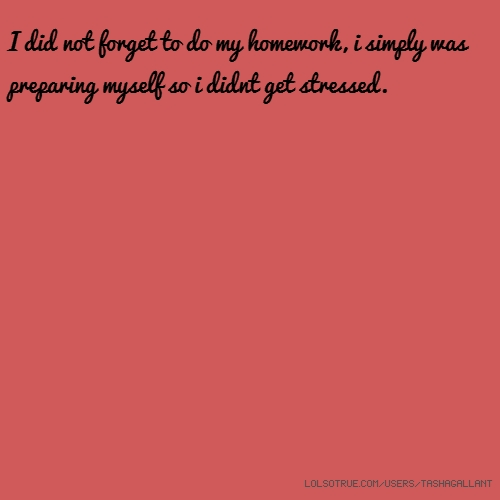 I did not forget to do my homework, i simply was preparing myself so i didnt get stressed.
