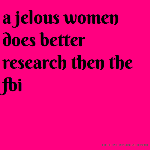 a jelous women does better research then the fbi