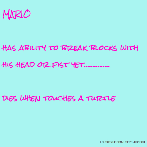 MARIO has ability to break blocks with his head or fist yet............... dies when touches a turtle