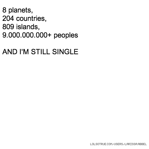8 planets, 204 countries, 809 islands, 9.000.000.000+ peoples AND I'M STILL SINGLE