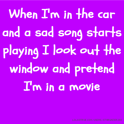 When I'm in the car and a sad song starts playing I look out the window and pretend I'm in a movie