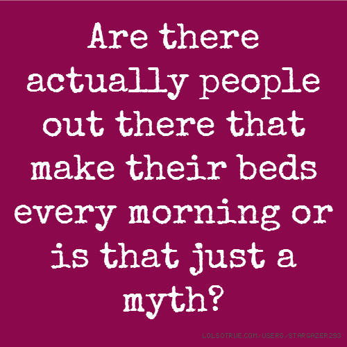 Are there actually people out there that make their beds every morning or is that just a myth?