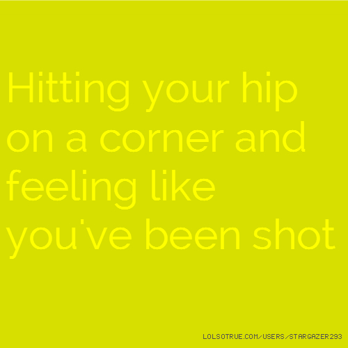 Hitting your hip on a corner and feeling like you've been shot