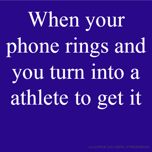When your phone rings and you turn into a athlete to get it
