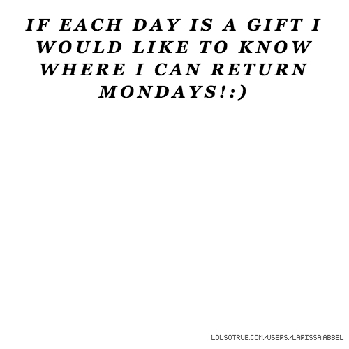 IF EACH DAY IS A GIFT I WOULD LIKE TO KNOW WHERE I CAN RETURN MONDAYS!:)