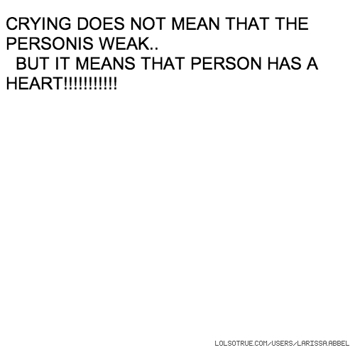 CRYING DOES NOT MEAN THAT THE PERSONIS WEAK.. BUT IT MEANS THAT PERSON HAS A HEART!!!!!!!!!!!