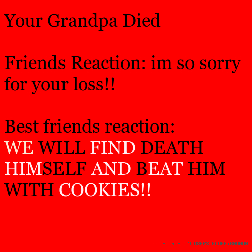Your Grandpa Died Friends Reaction: im so sorry for your loss!! Best friends reaction: WE WILL FIND DEATH HIMSELF AND BEAT HIM WITH COOKIES!!
