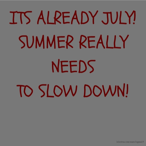 ITS ALREADY JULY! SUMMER REALLY NEEDS TO SLOW DOWN!