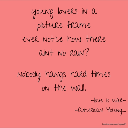 young lovers in a picture frame ever notice how there aint no rain? nobody hangs hard times on the wall. -love is war- -American Young_