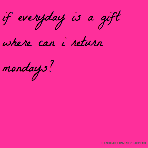 if everyday is a gift where can i return mondays?