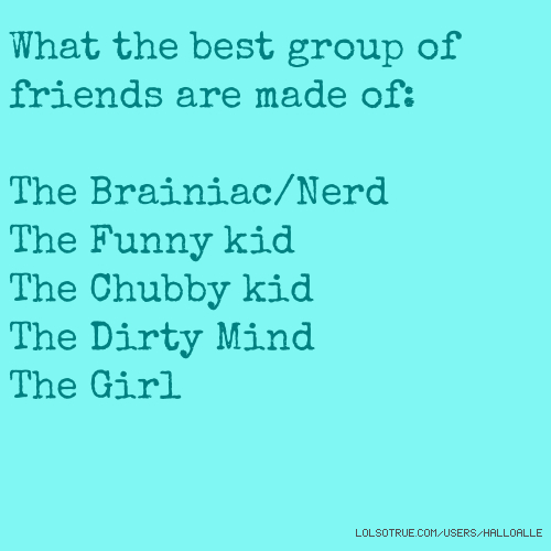 What the best group of friends are made of: The Brainiac/Nerd The Funny kid The Chubby kid The Dirty Mind The Girl