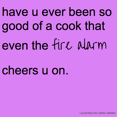 have u ever been so good of a cook that even the fire alarm cheers u on.