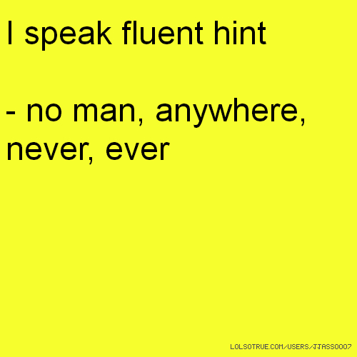I speak fluent hint - no man, anywhere, never, ever