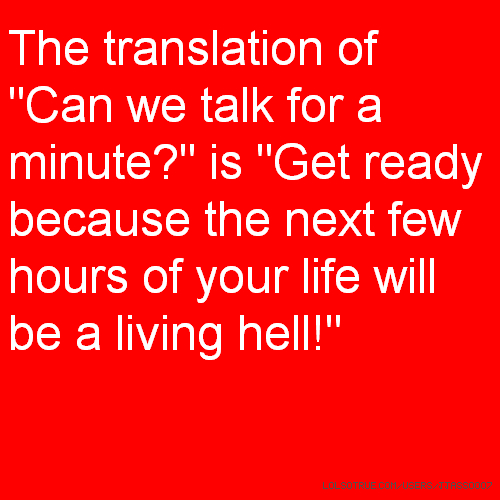 "The translation of ""Can we talk for a minute?"" is ""Get ready because the next few hours of your life will be a living hell!"""