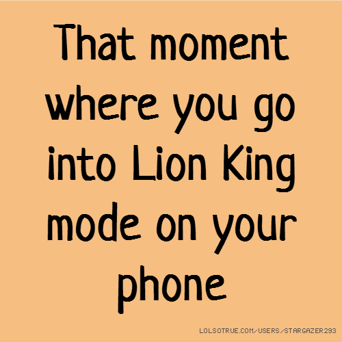 That moment where you go into Lion King mode on your phone