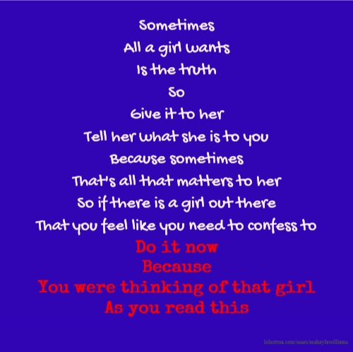 Sometimes All a girl wants Is the truth So Give it to her Tell her what she is to you Because sometimes That's all that matters to her So if there is a girl out there That you feel like you need to confess to Do it now Because You were thinking of that girl As you read this