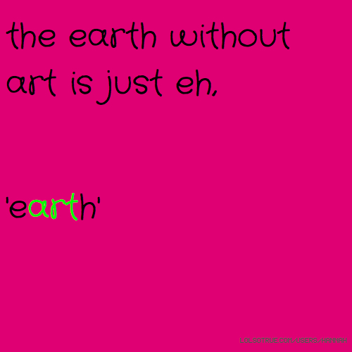 the earth without art is just eh, 'earth'