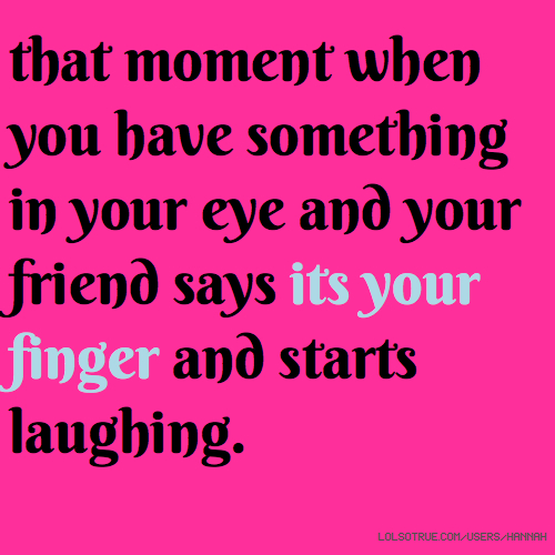 that moment when you have something in your eye and your friend says its your finger and starts laughing.