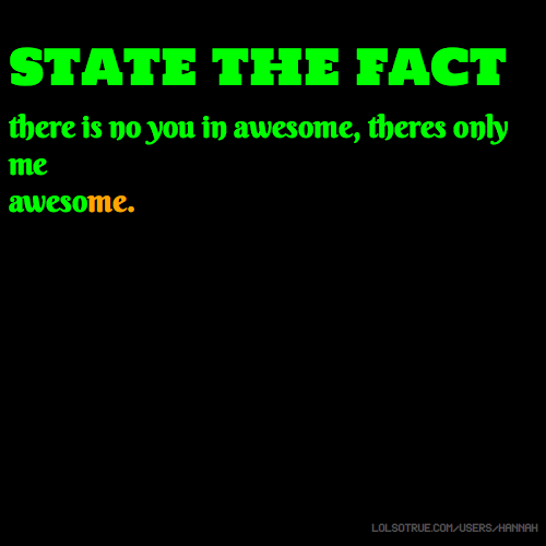 state the fact there is no you in awesome, theres only me awesome.