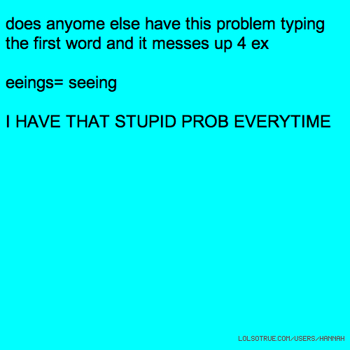 does anyome else have this problem typing the first word and it messes up 4 ex eeings= seeing I HAVE THAT STUPID PROB EVERYTIME