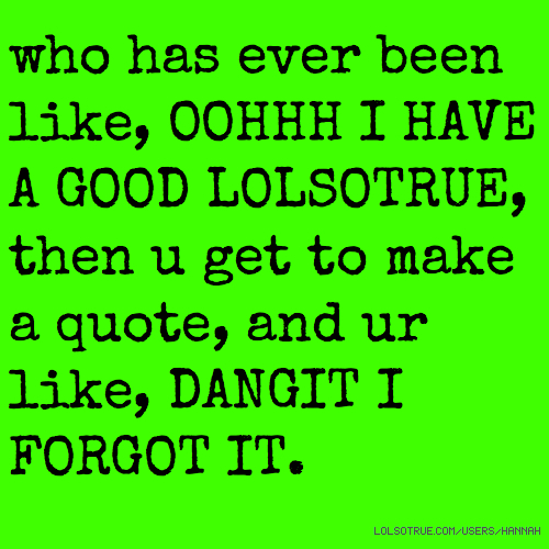 who has ever been like, OOHHH I HAVE A GOOD LOLSOTRUE, then u get to make a quote, and ur like, DANGIT I FORGOT IT.