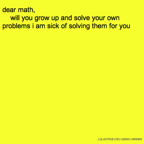 dear math, will you grow up and solve your own problems i am sick of solving them for you