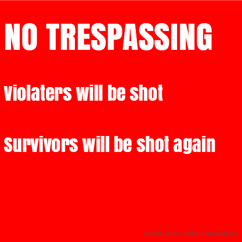 NO TRESPASSING Violaters will be shot Survivors will be shot again