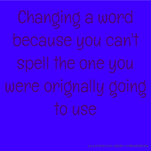 Changing a word because you can't spell the one you were orignally going to use