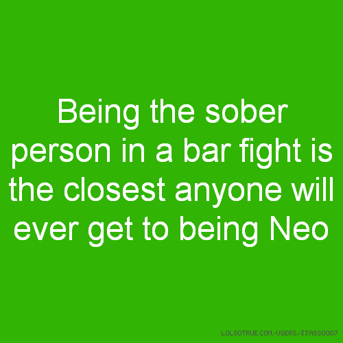 Being the sober person in a bar fight is the closest anyone will ever get to being Neo