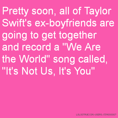 "Pretty soon, all of Taylor Swift's ex-boyfriends are going to get together and record a ""We Are the World"" song called, ""It's Not Us, It's You"""