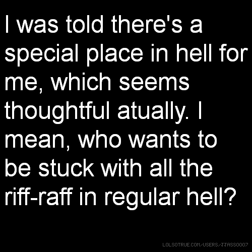 I was told there's a special place in hell for me, which seems thoughtful atually. I mean, who wants to be stuck with all the riff-raff in regular hell?