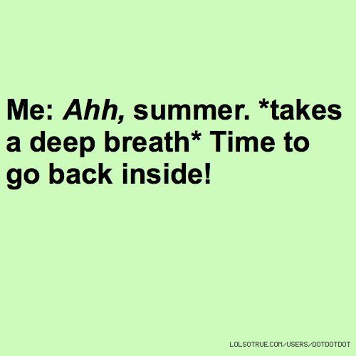 Me: Ahh, summer. *takes a deep breath* Time to go back inside!