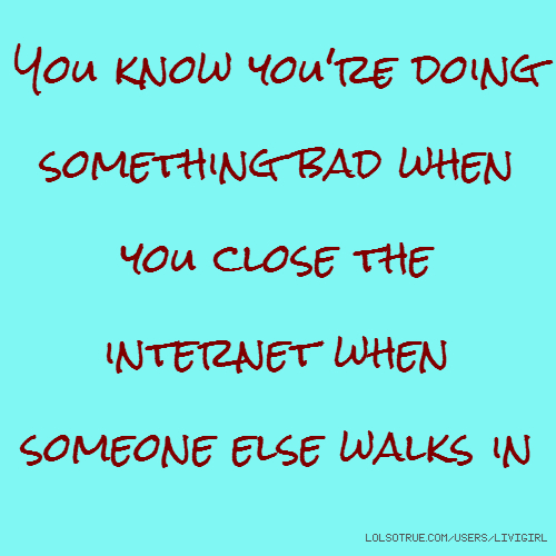 You know you're doing something bad when you close the internet when someone else walks in