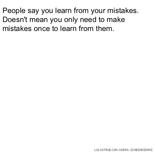 People say you learn from your mistakes. Doesn't mean you only need to make mistakes once to learn from them.