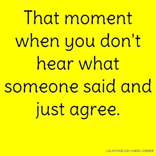 That moment when you don't hear what someone said and just agree.