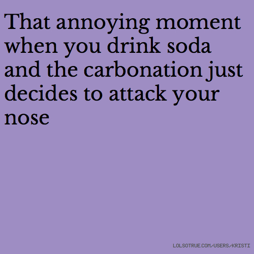 That annoying moment when you drink soda and the carbonation just decides to attack your nose